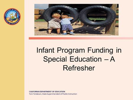CALIFORNIA DEPARTMENT OF EDUCATION Tom Torlakson, State Superintendent of Public Instruction Infant Program Funding in Special Education – A Refresher.