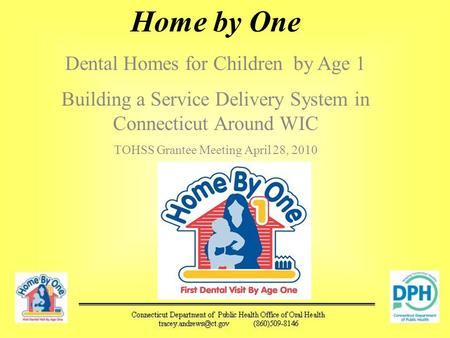 Home by One Dental Homes for Children by Age 1 Building a Service Delivery System in Connecticut Around WIC TOHSS Grantee Meeting April 28, 2010.