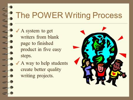 The POWER Writing Process 4 A system to get writers from blank page to finished product in five easy steps. 4 A way to help students create better quality.