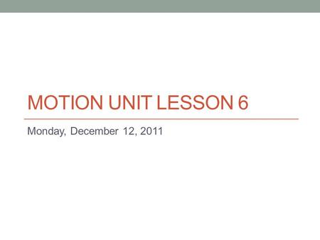 "MOTION UNIT LESSON 6 Monday, December 12, 2011. Today's Warm-up 1)Tape the following into your journal 2)Complete ""Moving Along II"""