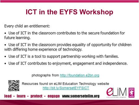 Lead ▪ learn ▪ protect ▪ engage www.somersetelim.org ICT in the EYFS Workshop Every child an entitlement: Use of ICT in the classroom contributes to the.