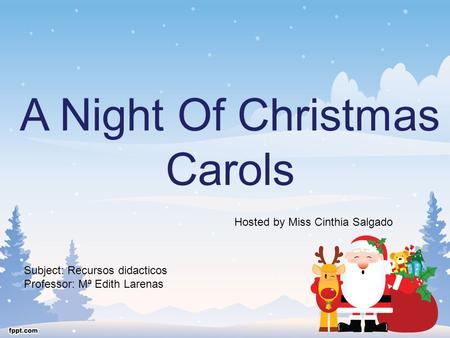 A Night Of Christmas Carols Hosted by Miss Cinthia Salgado Subject: Recursos didacticos Professor: Mª Edith Larenas.