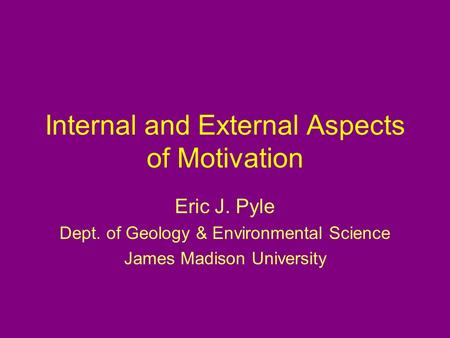 Internal and External Aspects of Motivation Eric J. Pyle Dept. of Geology & Environmental Science James Madison University.