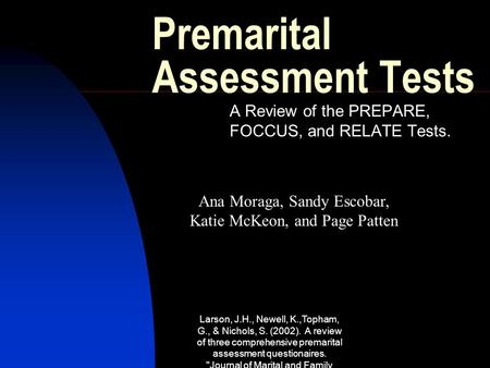Larson, J.H., Newell, K.,Topham, G., & Nichols, S. (2002). A review of three comprehensive premarital assessment questionaires. Journal of Marital and.