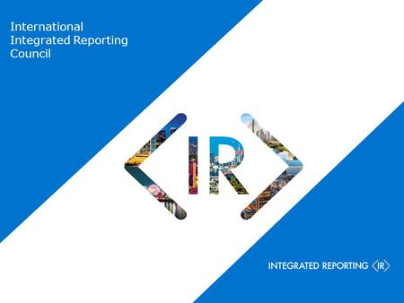 International Integrated Reporting Council. NGOs Companies Investors Accounting Standard setters Regulators Chair: Prof Mervyn King CEO: Paul Druckman.