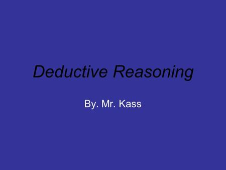 Deductive Reasoning By. Mr. Kass.