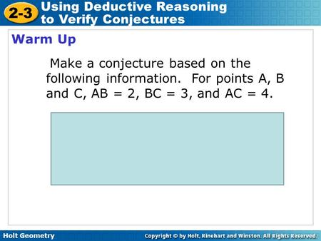 Holt Geometry 2-3 Using Deductive Reasoning to Verify Conjectures Warm Up Make a conjecture based on the following information. For points A, B and C,