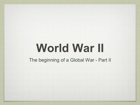 World War II The beginning of a Global War - Part II.