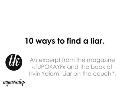 "10 ways to find a liar. An excerpt from the magazine «TUPOKAYF» and the book of Irvin Yalom Liar on the couch""."