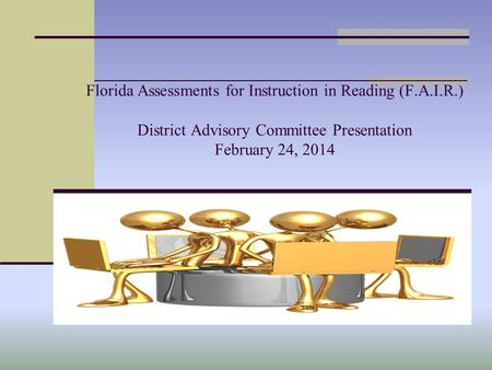 Florida Assessments for Instruction in Reading (F.A.I.R.) District Advisory Committee Presentation February 24, 2014.