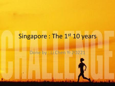 Singapore : The 1 st 10 years Done by : Li Chen Yi 2O221.