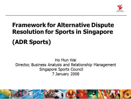 Framework for Alternative Dispute Resolution for Sports in Singapore (ADR Sports) Ho Mun Wai Director, Business Analysis and Relationship Management Singapore.