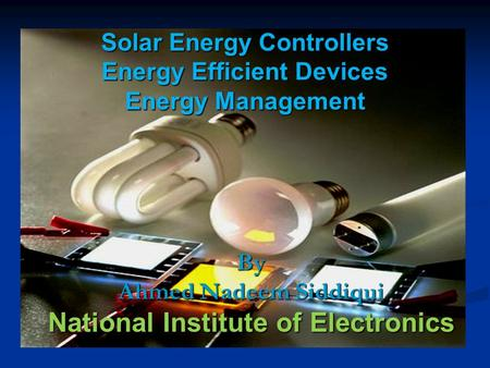 Solar Energy Controllers Energy Efficient Devices Energy Management By Ahmed Nadeem Siddiqui National Institute of Electronics.