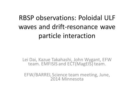 RBSP observations: Poloidal ULF waves and drift-resonance wave particle interaction Lei Dai, Kazue Takahashi, John Wygant, EFW team. EMFISIS and ECT(MagEIS)