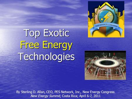 Top Exotic Free Energy Technologies By Sterling D. Allan, CEO, PES Network, Inc., New Energy Congress New Energy Summit, Costa Rica; April 6-7, 2011.