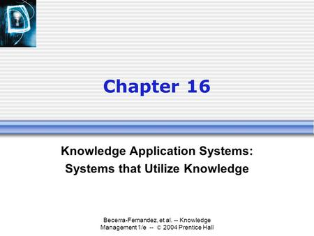 Becerra-Fernandez, et al. -- Knowledge Management 1/e -- © 2004 Prentice Hall Chapter 16 Knowledge Application Systems: Systems that Utilize Knowledge.
