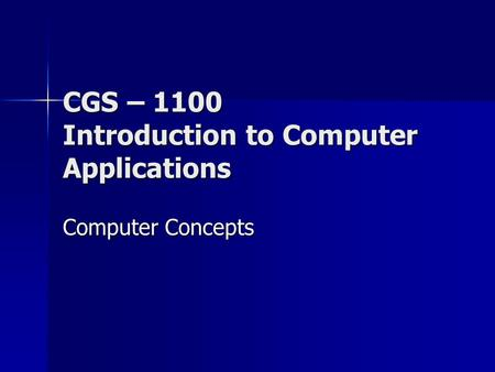 CGS – 1100 Introduction to Computer Applications Computer Concepts.