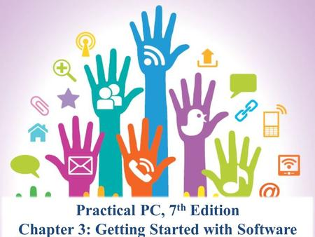Practical PC, 7 th Edition Chapter 3: Getting Started with Software.