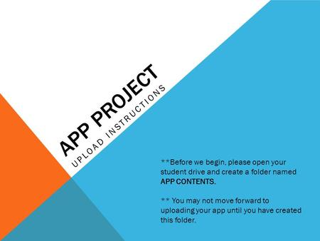 APP PROJECT UPLOAD INSTRUCTIONS **Before we begin, please open your student drive and create a folder named APP CONTENTS. ** You may not move forward to.
