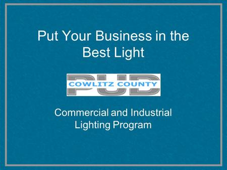 Put Your Business in the Best Light Commercial and Industrial Lighting Program.