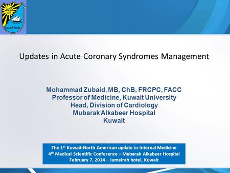 Updates in Acute Coronary Syndromes Management Mohammad Zubaid, MB, ChB, FRCPC, FACC Professor of Medicine, Kuwait University Head, Division of Cardiology.