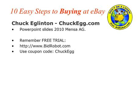 10 Easy Steps to Buying at eBay Chuck Eglinton - ChuckEgg.com Powerpoint slides 2010 Mensa AG. Remember FREE TRIAL:  Use coupon.