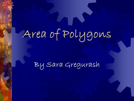 Area of Polygons By Sara Gregurash Area  The area of a polygon measures the size of the region that the figure occupies. It is 2- dimensional like a.