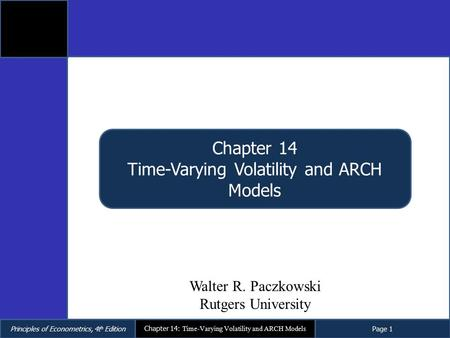 Principles of Econometrics, 4t h EditionPage 1 Chapter 14: Time-Varying Volatility and ARCH Models Chapter 14 Time-Varying Volatility and ARCH Models Walter.