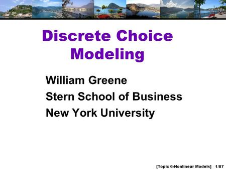 [Topic 6-Nonlinear Models] 1/87 Discrete Choice Modeling William Greene Stern School of Business New York University.