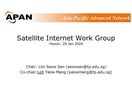 Satellite Internet Work Group Hawaii, 29 Jan 2004 Chair: Lim Seow San Co-chair:Loh Yeow Meng