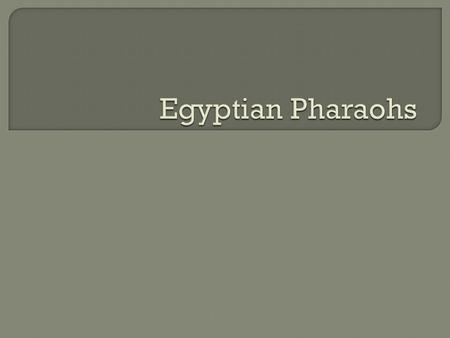 Egyptian Pharaohs.