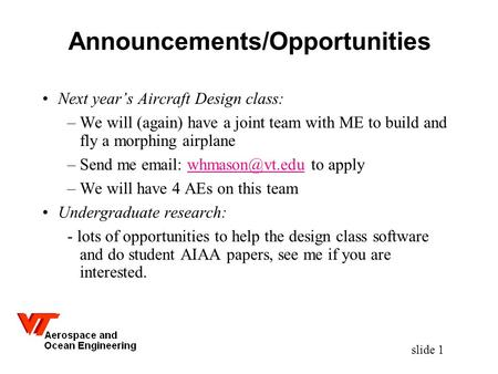 Slide 1 Announcements/Opportunities Next year's Aircraft Design class: –We will (again) have a joint team with ME to build and fly a morphing airplane.