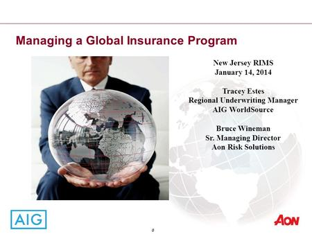 Managing a Global Insurance Program 0 New Jersey RIMS January 14, 2014 Tracey Estes Regional Underwriting Manager AIG WorldSource Bruce Wineman Sr. Managing.