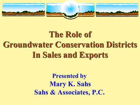 The Role of Groundwater Conservation Districts In Sales and Exports The Role of Groundwater Conservation Districts In Sales and Exports Presented by Mary.