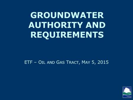 ETF – O IL AND G AS T RACT, M AY 5, 2015 GROUNDWATER AUTHORITY AND REQUIREMENTS.