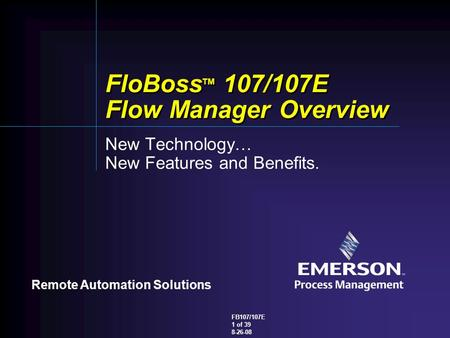 Remote Automation Solutions FB107/107E 1 of 39 8-26-08 FloBoss TM 107/107E Flow Manager Overview New Technology… New Features and Benefits.