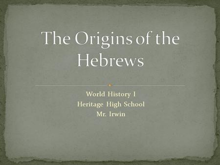 World History I Heritage High School Mr. Irwin. Belief Systems – The Hebrews believed in one God and tried to follow his commandments. Geography – Enslaved.