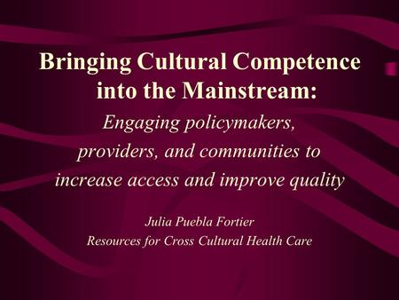 Bringing Cultural Competence into the Mainstream: Engaging policymakers, providers, and communities to increase access and improve quality Julia Puebla.
