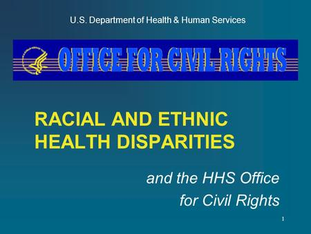 1 RACIAL AND ETHNIC HEALTH DISPARITIES and the HHS Office for Civil Rights U.S. Department of Health & Human Services.
