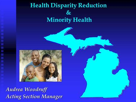 Health Disparity Reduction & Minority Health Audrea Woodruff Acting Section Manager.