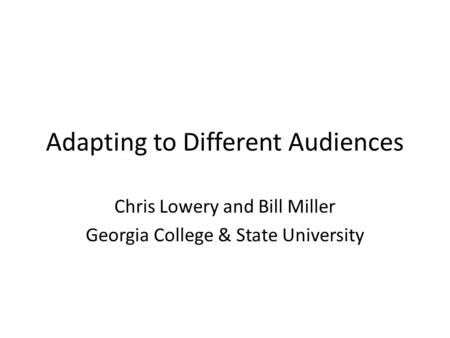 Adapting to Different Audiences Chris Lowery and Bill Miller Georgia College & State University.