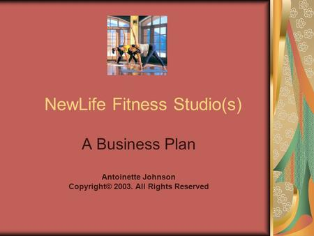 NewLife Fitness Studio(s) A Business Plan Antoinette Johnson Copyright© 2003. All Rights Reserved.