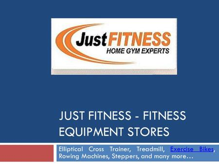 JUST FITNESS - FITNESS EQUIPMENT STORES Elliptical Cross Trainer, Treadmill, Exercise Bikes, Rowing Machines, Steppers, and many more…Exercise Bikes.