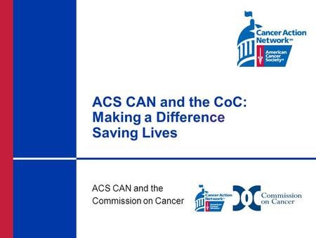 ACS CAN and the CoC: Making a Difference Saving Lives ACS CAN and the Commission on Cancer.