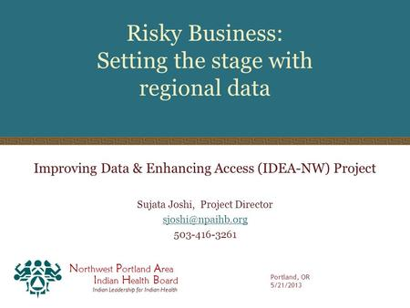 N orthwest P ortland A rea I ndian H ealth B oard Indian Leadership for Indian Health Risky Business: Setting the stage with regional data Improving Data.