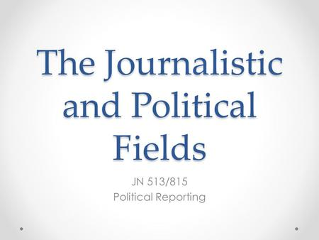 The Journalistic and Political Fields JN 513/815 Political Reporting.