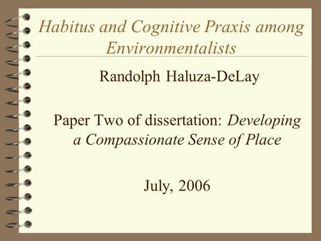 Habitus and Cognitive Praxis among Environmentalists  Randolph Haluza-DeLay  Paper Two of dissertation: Developing a Compassionate Sense of Place  July,