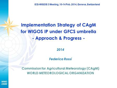 ICG-WIGOS 3 Meeting, 10-14 Feb. 2014, Geneva, Switzerland Implementation Strategy of CAgM for WIGOS IP under GFCS umbrella - Approach & Progress - 2014.
