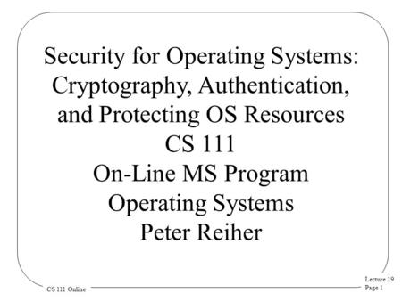 Lecture 19 Page 1 CS 111 Online Security for Operating Systems: Cryptography, Authentication, and Protecting OS Resources CS 111 On-Line MS Program Operating.