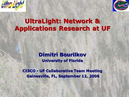 UltraLight: Network & Applications Research at UF Dimitri Bourilkov University of Florida CISCO - UF Collaborative Team Meeting Gainesville, FL, September.
